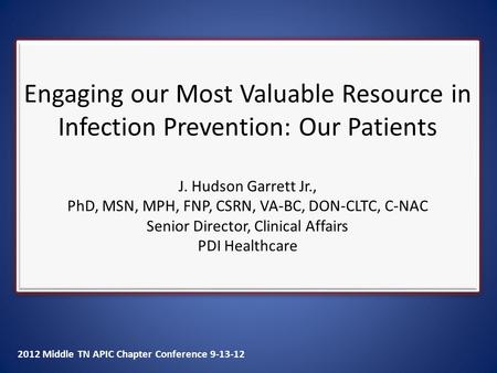 2012 Middle TN APIC Chapter Conference 9-13-12 Engaging our Most Valuable Resource in Infection Prevention: Our Patients J. Hudson Garrett Jr., PhD, MSN,
