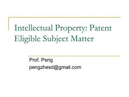 Intellectual Property: Patent Eligible Subject Matter Prof. Peng
