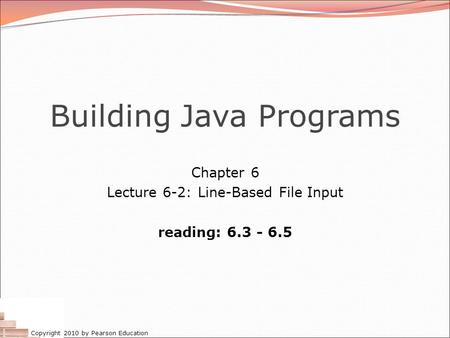 Copyright 2010 by Pearson Education Building Java Programs Chapter 6 Lecture 6-2: Line-Based File Input reading: 6.3 - 6.5.