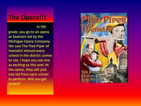 The Opera!!! In 5th grade, you go to an opera at Seaholm led by the Michigan Opera Company. We saw The Pied Piper of Hamelin! Almost every school in the.