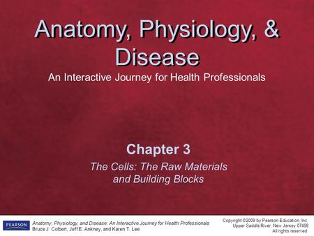 <strong>Anatomy</strong>, <strong>Physiology</strong>, & Disease An Interactive Journey for Health Professionals Copyright ©2009 by Pearson Education, Inc. Upper Saddle River, New Jersey.