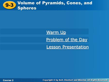 9-3 Volume of Pyramids, Cones, and Spheres Course 2 Warm Up Warm Up Problem of the Day Problem of the Day Lesson Presentation Lesson Presentation.