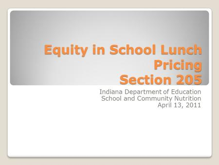 Equity in School Lunch Pricing Section 205 Indiana Department of Education School and Community Nutrition April 13, 2011.