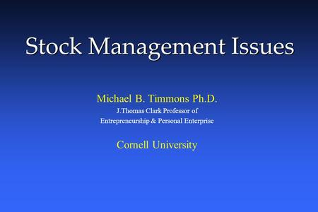 Stock Management Issues Michael B. Timmons Ph.D. J.Thomas Clark Professor of Entrepreneurship & Personal Enterprise Cornell University.