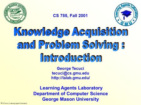  G.Tecuci, Learning Agents Laboratory Learning Agents Laboratory Department of Computer Science George Mason University George Tecuci