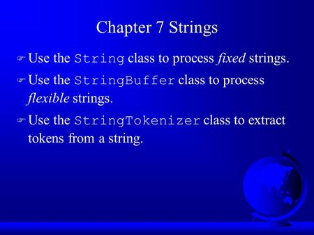 Chapter 7 Strings  Use the String class to process fixed strings.  Use the StringBuffer class to process flexible strings.  Use the StringTokenizer.