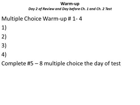 Warm-up Day 2 of Review and Day before Ch. 1 and Ch. 2 Test Multiple Choice Warm-up # 1- 4 1) 2) 3) 4) Complete #5 – 8 multiple choice the day of test.