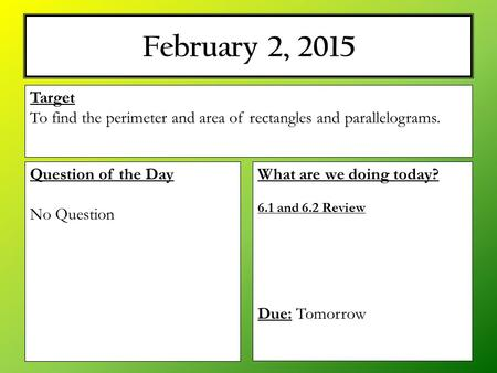 February 2, 2015 What are we doing today? 6.1 and 6.2 Review Due: Tomorrow Target To find the perimeter and area of rectangles and parallelograms. Question.