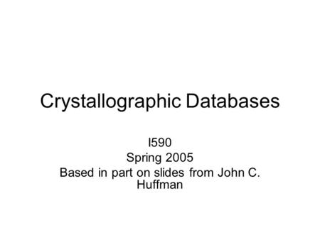 Crystallographic Databases I590 Spring 2005 Based in part on slides from John C. Huffman.