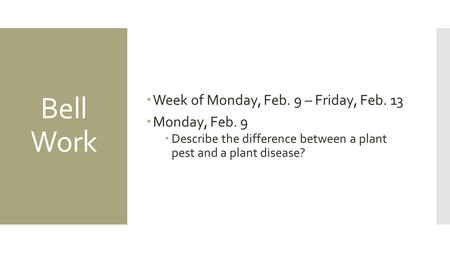 Bell Work  Week of Monday, Feb. 9 – Friday, Feb. 13  Monday, Feb. 9  Describe the difference between a plant pest and a plant disease?