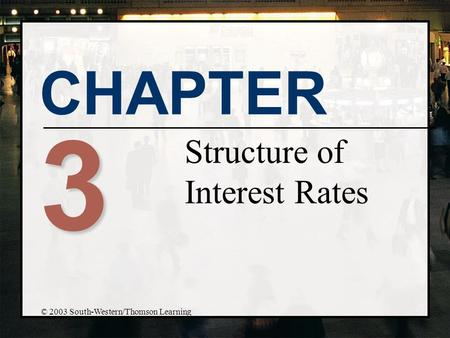 CHAPTER 3 Structure of Interest Rates © 2003 South-Western/Thomson Learning.