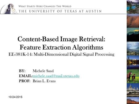 10/24/2015 Content-Based Image Retrieval: Feature Extraction Algorithms EE-381K-14: Multi-Dimensional Digital Signal Processing BY:Michele Saad