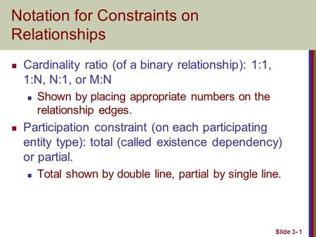 Slide 3- 1 Notation for Constraints on Relationships Cardinality ratio (of a binary relationship): 1:1, 1:N, N:1, or M:N Shown by placing appropriate numbers.