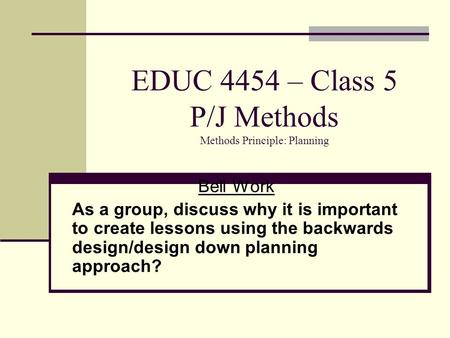 EDUC 4454 – Class 5 P/J Methods Methods Principle: Planning