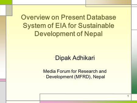1 Overview on Present Database System of EIA for Sustainable Development of Nepal - Dipak Adhikari - Media Forum for Research and - Development (MFRD),