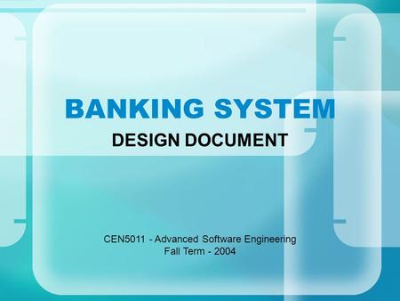 BANKING SYSTEM DESIGN DOCUMENT CEN5011 - Advanced Software Engineering Fall Term - 2004.