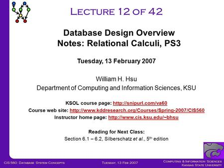 Computing & Information Sciences Kansas State University Tuesday, 13 Feb 2007CIS 560: Database System Concepts Lecture 12 of 42 Tuesday, 13 February 2007.