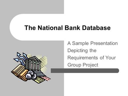 The National Bank Database A Sample Presentation Depicting the Requirements of Your Group Project.