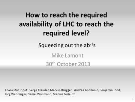 How to reach the required availability of LHC to reach the required level? Mike Lamont 30 th October 2013 1 Squeezing out the ab -1 s Thanks for input: