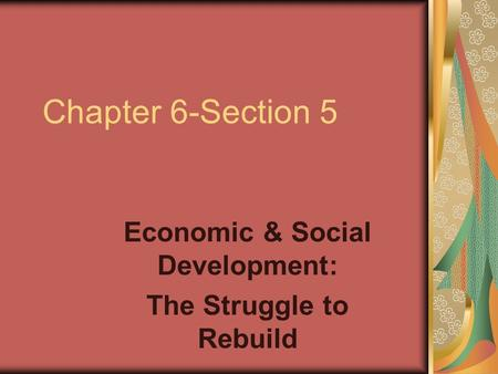 Chapter 6-Section 5 Economic & Social Development: The Struggle to Rebuild.