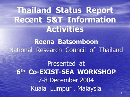 1 Thailand Status Report Recent S&T Information Activities Reena Batsomboon National Research Council of Thailand Presented at 6 th Co-EXIST-SEA WORKSHOP.