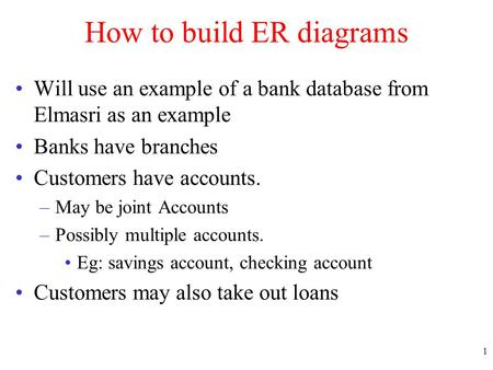 1 How to build ER diagrams Will use an example of a bank database from Elmasri as an example Banks have branches Customers have accounts. –May be joint.