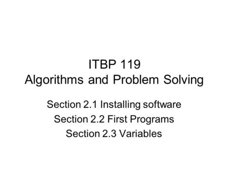 ITBP 119 Algorithms and Problem Solving Section 2.1 Installing software Section 2.2 First Programs Section 2.3 Variables.