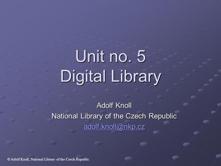 Unit no. 5 Digital Library Adolf Knoll National Library of the Czech Republic © Adolf Knoll, National Library of the Czech Republic.