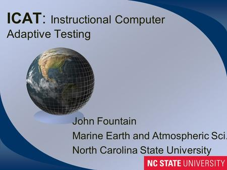 ICAT: Instructional Computer Adaptive Testing John Fountain Marine Earth and Atmospheric Sci. North Carolina State University.