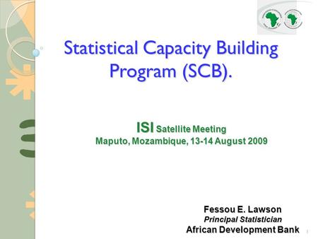 1 Statistical Capacity Building Program (SCB). ISI Satellite Meeting Maputo, Mozambique, 13-14 August 2009 Fessou E. Lawson Principal Statistician African.