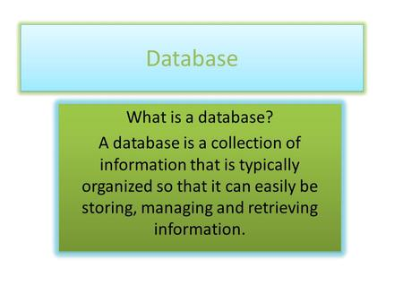 Database What is a database? A database is a collection of information that is typically organized so that it can easily be storing, managing and retrieving.