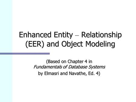 Enhanced Entity – Relationship (EER) and Object Modeling (Based on Chapter 4 in Fundamentals of Database Systems by Elmasri and Navathe, Ed. 4)