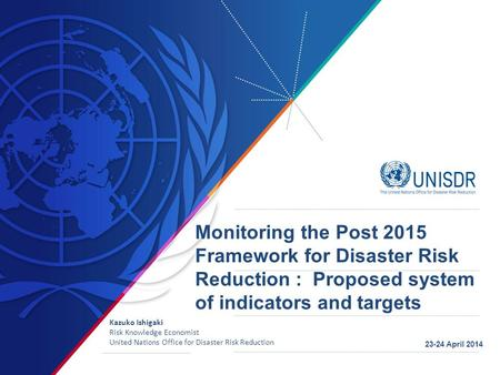 Monitoring the Post 2015 Framework for Disaster Risk Reduction : Proposed system of indicators and targets Kazuko Ishigaki Risk Knowledge Economist United.