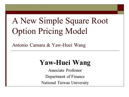 A New Simple Square Root Option Pricing Model Antonio Camara & Yaw-Huei Wang Yaw-Huei Wang Associate Professor Department of Finance National Taiwan University.