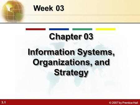 3.1 © 2007 by Prentice Hall Week 03 Chapter 03 Information Systems, Organizations, and Strategy Chapter 03 Information Systems, Organizations, and Strategy.