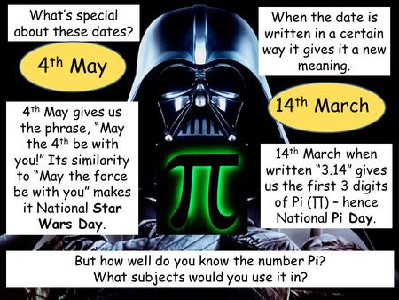 What's special about these dates? 4 th May 14 th March When the date is written in a certain way it gives it a new meaning. 4 th May gives us the phrase,