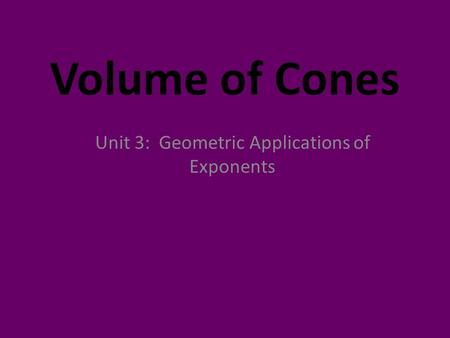 Volume of Cones Unit 3: Geometric Applications of Exponents.