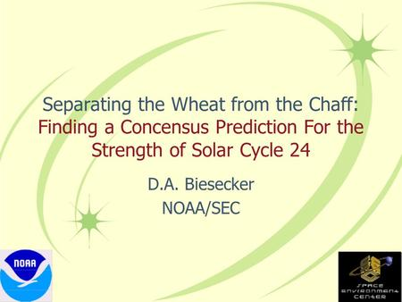 Separating the Wheat from the Chaff: Finding a Concensus Prediction For the Strength of Solar Cycle 24 D.A. Biesecker NOAA/SEC.