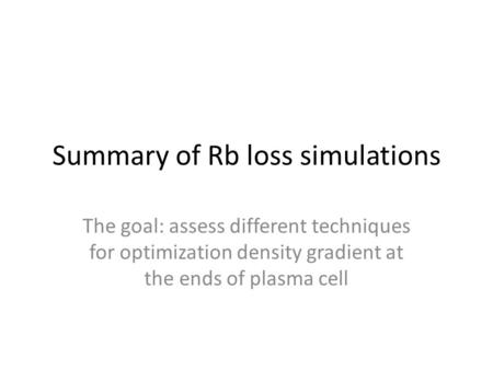 Summary of Rb loss simulations The goal: assess different techniques for optimization density gradient at the ends of plasma cell.