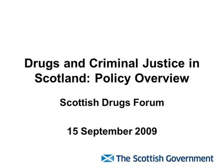 Drugs and Criminal Justice in Scotland: Policy Overview Scottish Drugs Forum 15 September 2009.