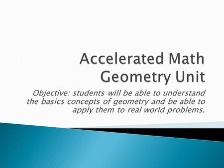 Objective: students will be able to understand the basics concepts of geometry and be able to apply them to real world problems.