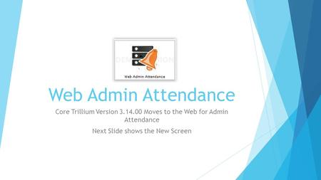 Web Admin Attendance Core Trillium Version 3.14.00 Moves to the Web for Admin Attendance Next Slide shows the New Screen.