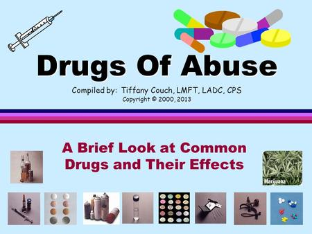 Drugs Of Abuse Drugs Of Abuse Compiled by: Tiffany Couch, LMFT, LADC, CPS Copyright © 2000, 2013 A Brief Look at Common Drugs and Their Effects.