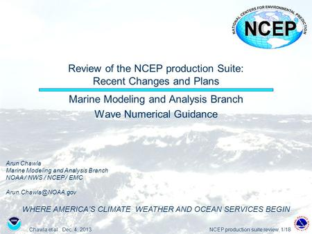 Chawla et al., Dec. 4. 2013NCEP production suite review, 1/18 Review of the NCEP production Suite: Recent Changes and Plans Marine Modeling and Analysis.
