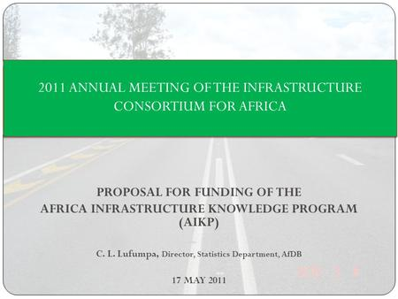 PROPOSAL FOR FUNDING OF THE AFRICA INFRASTRUCTURE KNOWLEDGE PROGRAM (AIKP) C. L. Lufumpa, Director, Statistics Department, AfDB 17 MAY 2011 2011 ANNUAL.