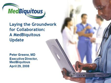 ® Laying the Groundwork for Collaboration: A MedBiquitous Update Peter Greene, MD Executive Director, MedBiquitous April 29, 2008.