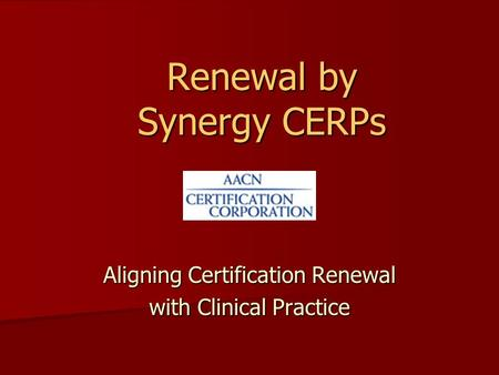 Renewal by Synergy CERPs Aligning Certification Renewal with Clinical Practice.