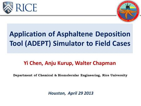 Application of Asphaltene Deposition Tool (ADEPT) Simulator to Field Cases Yi Chen, Anju Kurup, Walter Chapman Houston, April 29 2013 Department of Chemical.