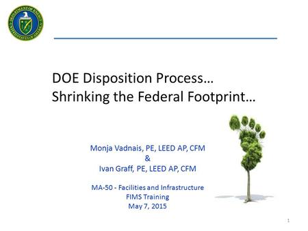 1 DOE Disposition Process… Shrinking the Federal Footprint… Monja Vadnais, PE, LEED AP, CFM & Ivan Graff, PE, LEED AP, CFM MA-50 - Facilities and Infrastructure.