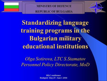 BILC conference Budapest May 29 - June 1 2006 Standardizing language training programs in the Bulgarian military educational institutions Olga Sotirova,